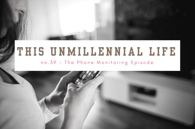 This Unmillennial Life Podcast - Phone Monitoring Episode