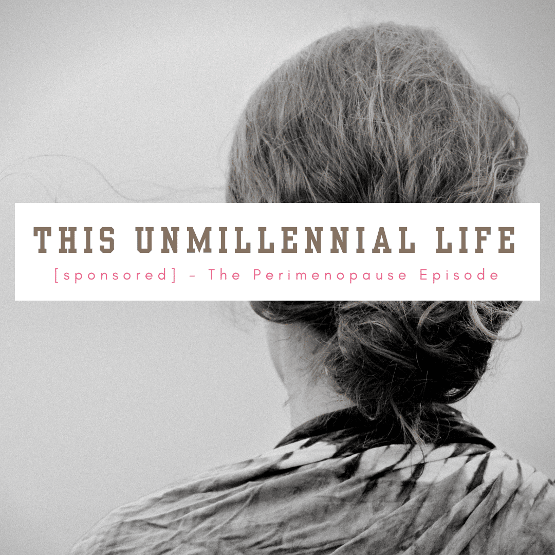 The Perimenopause Episode - This Unmillennial Life Podcast [sponsored]